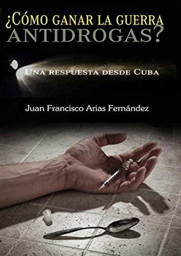 Descargar Libro ¿Cómo ganar la guerra antidrogas? Una respuesta desde Cuba de Juan Francisco Arias Fernández