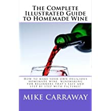 The Complete Illustrated Guide to Homemade Wine: How to make your own delicious homemade wine, winemaking for beginners that's easy and step by step with pictures!