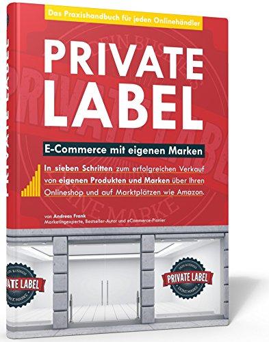 Private Label - E-Commerce mit eigenen Marken. In 7 Schritten zum erfolgreichen Verkauf auf Amazon (FBA) und im eigenen Onlineshop