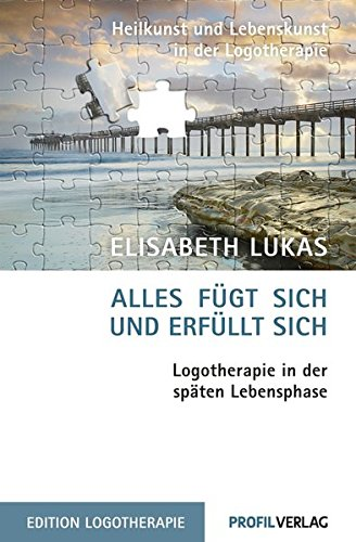 Alles fügt sich und erfüllt sich: Logotherapie in der späten Lebensphase (Heilkunst und Lebensfreude in der Logotherapie)