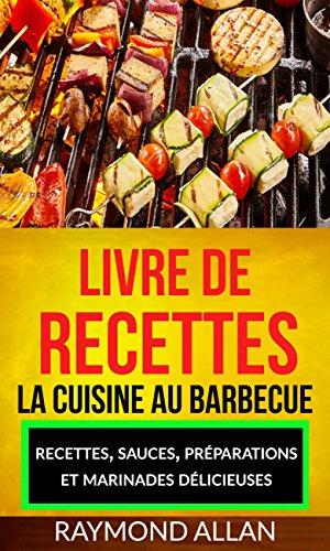 Livre de recettes: La cuisine au barbecue: recettes, sauces, préparations et marinades délicieuses par Raymond Allan