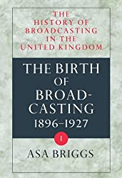 The History of Broadcasting in the United Kingdom: History of Broadcasting in the United Kingdom: Volume I: Birth of Broadcasting Vol 1