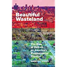 Beautiful Wasteland: The Rise of Detroit as America's Postindustrial Frontier