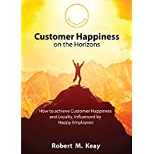 Customer Happiness on the Horizons: How to achieve Customer Happiness and Loyalty influenced by Happy Employees