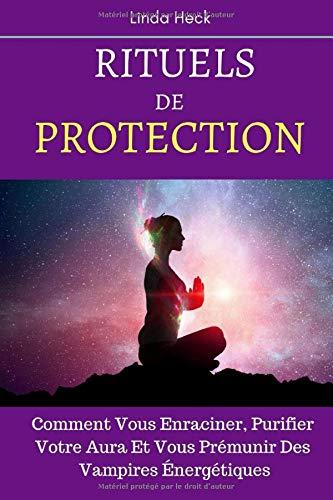 Rituels De Protection: Comment Vous Enraciner, Purifier Votre Aura Et Vous Prémunir Des Vampires Énergétiques par Linda Heck