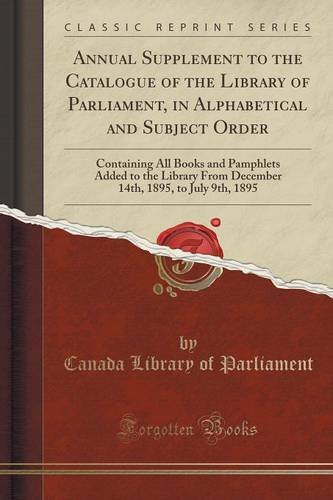Annual Supplement to the Catalogue of the Library of Parliament, in Alphabetical and Subject Order: Containing All Books and Pamphlets Added to the ... 1895, to July 9th, 1895 (Classic Reprint)