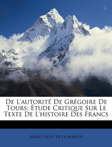 de L'Autorit de Grgoire de Tours: Tude Critique Sur Le Texte de L'Histoire Des Francs