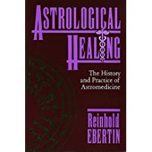 Astrological Healing: The History and Practice of Astromedicine by Reinhold Ebertin (1990-12-02)
