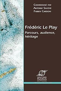 Frédéric Le Play: Parcours, audience, héritage par [Coordonné par Antoine SAVOYE, Cardoni, Fabien]