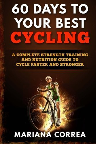 60 DAYS To YOUR BEST CYCLING: A COMPLETE STRENGTH TRAINING AND NUTRITION GUIDE To CYCLE FASTER AND STRONGER by Mariana Correa (2016-05-09) par Mariana Correa