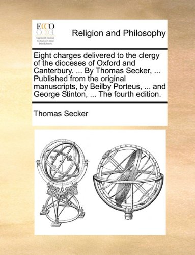 Eight charges delivered to the clergy of the dioceses of Oxford and Canterbury. ... By Thomas Secker, ... Published from the original manuscripts, by ... and George Stinton, ... The fourth edition.