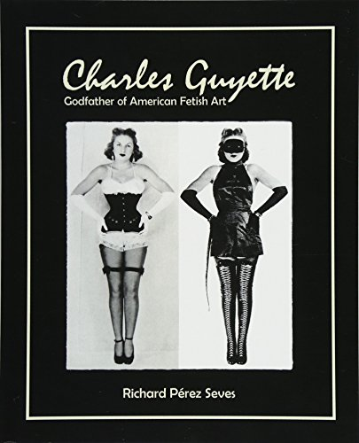 CHARLES GUYETTE: Godfather of American Fetish Art [*Expanded Photo Edition*] (Vintage Fetish History, Irving Klaw, John Willie, Bettie Page) por Richard Pérez Seves