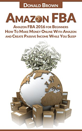 Amazon FBA: Amazon FBA 2017 for Beginners: How To Make Money Online With Amazon and Create a Passive Income While You Sleep (English Edition)