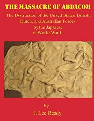 The MASSACRE of ABDACOM: The Destruction of the United States, British, Dutch and Australian Forces by the Japanese In World War II.