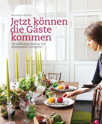 Jetzt können die Gäste kommen: 24 raffinierte Menüs für entspannte Gastgeber. Das Kochbuch