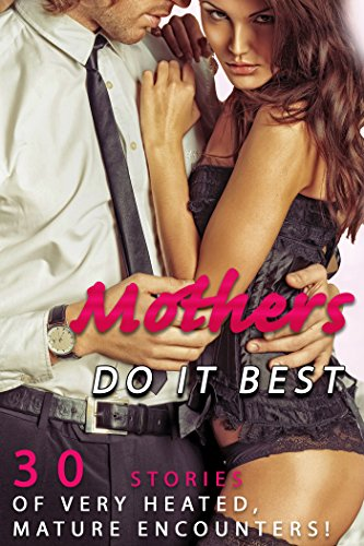 Mothers Do It Best (30 Stories of Very Heated, Mature Encounters!)