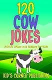 120 COW JOKES: ANIMAL JOKES AND RIDDLES FOR KIDS (FUNNY ANIMAL JOKES AND RIDDLES FOR KIDS)