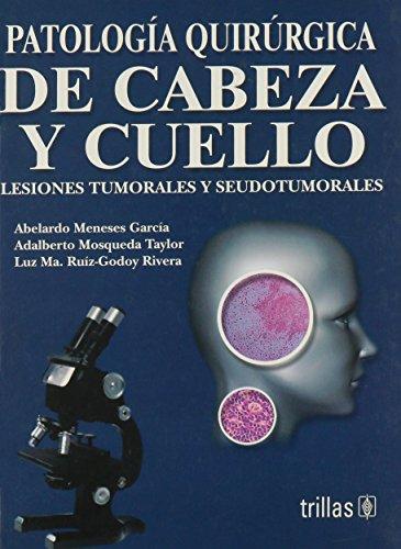 Patalogia Quirurgica De Cabeza Y Cuello/Surgical Pathology of the Head And Neck: Lesiones Tumora-les Y Seudotumorales por Abelardo Meneses Garcia