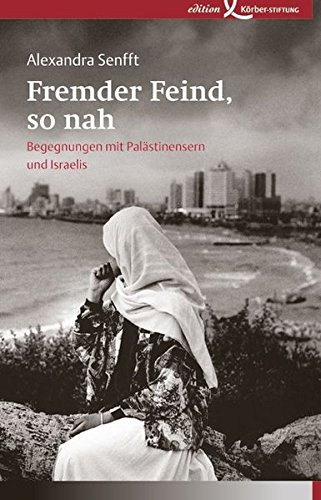 Fremder Feind, so nah: Begegnungen mit Palästinensern und Israelis