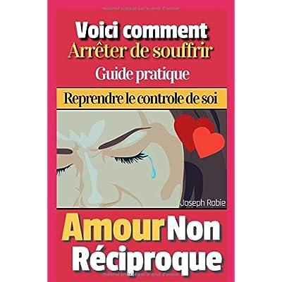Amour Non Réciproque: Voici comment arrêter de souffrir - Guide Pratique