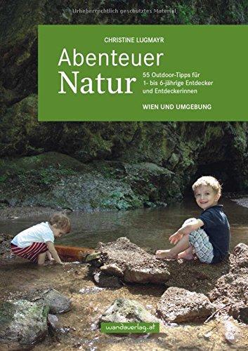 Abenteuer Natur – Wien und Umgebung: 55 Outdoor-Tipps für 1- bis 6-jährige Entdecker