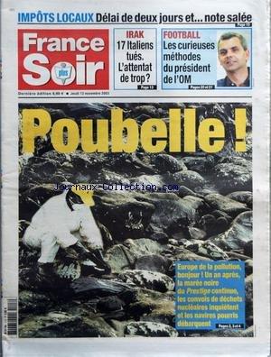 FRANCE SOIR du 13/11/2003 - IMPOTS LOCAUX - DELAI DE DEUX JOURS ET NOTE SALEE - IRAK - 17 ITALIENS TUES - L'ATTENTAT DE TROP - FOOTBALL - LES CURIEUSES METHODES DU PRESIDENT DE L'OM - POUBELLE - EUROPE DE LA POLLUTION BONJOUR UN AN APRES LA MAREE NOIRE DU PRESTIGE CONTINUE LES CONVOIS DE DECHETS NUCLEAIRES INQUIETENT ET LES NAVIRES POURRIS DEBARQUENT
