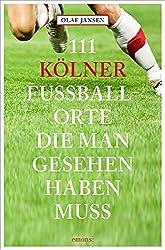 111 Kölner Fussballorte, Die Man Gesehen Haben Muss: Reiseführer (111 Orte ...)