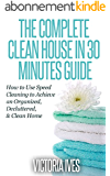 Clean House: 30 Minutes Guide - How to Use Speed Cleaning to Achieve an Organized, Decluttered & Clean Home (home decluttering, declutter, clean home, ... free home, simplify) (English Edition)