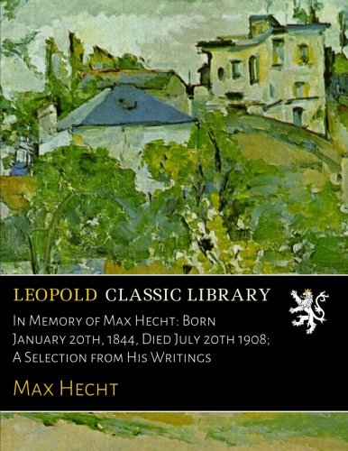 In Memory of Max Hecht: Born January 20th, 1844, Died July 20th 1908; A Selection from His Writings por Max Hecht