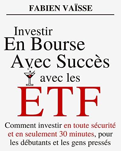 Investir en bourse avec succès avec les ETF: Comment investir en toute sécurité et en seulement 30 minutes, pour les débutants et les gens pressés (Finances personnelles et investissements t. 1)