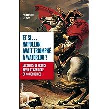 Et si... Napoléon avait triomphé à Waterloo ? : L'histoire de France revue et corrigée en 40 uchronies