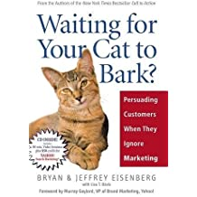 Waiting for Your Cat to Bark?: Persuading Customers When They Ignore Marketing by Bryan Eisenberg (2006-06-11)
