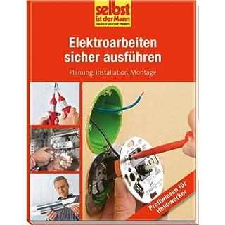 Elektroarbeiten sicher ausführen - selbst ist der Mann: Planung, Installation, Montage