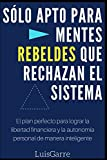 Sólo Apto para Mentes Rebeldes que Rechazan el Sistema: El plan perfecto para lograr la libertad financiera y la autonomía personal de manera inteligente. (Superación y libertad financiera)