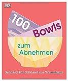 100 Bowls zum Abnehmen: Schüssel für Schüssel zur Traumfigur