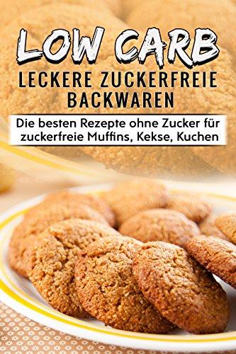 Low Carb Leckere Zuckerfreie Backwaren  Die besten Rezepte ohne Zucker für zuckerfreie Muffins, Kekse, Kuchen: Zuckerfreie Ernährung leicht gemacht