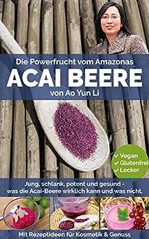 Acai Beere - Jung, schlank, potent & gesund mit der Powerfrucht vom Amazonas? (mit Rezepten) von [Li, Ao Yun]