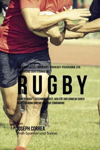 Das komplette Trainings-Workout-Programm zur Forderung der Starke im Rugby: Steigere Kraft, Geschwindigkeit, Agilitat und Abwehr durch Krafttraining und die richtige Ernahrung por Joseph Correa (Profi-Sportler und Trainer)