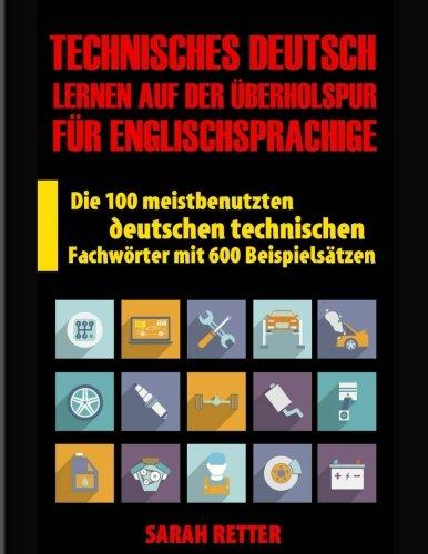 Technisches Deutsch: Lernen auf Der Uberholspur fur Englischsprachige: Die 100 meistbenutzten deutschen technischen Fachwörter mit 600 Beispielsätzen.