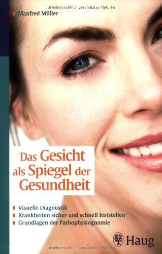 Das Gesicht als Spiegel der Gesundheit: Visuelle Diagnostik - Krankheiten sicher und schnell feststellen - Grundlagen der Pathophysiognomie