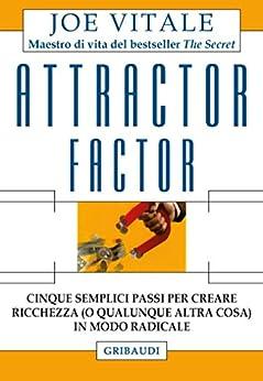 Attractor factor: Cinque semplici passi per creare ricchezza (o qualunque altra cosa) in modo radicale di [Vitale, Joe]