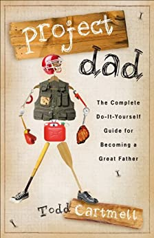 Project Dad: The Complete, Do-It-Yourself Guide for Becoming a Great Father by [Cartmell, Todd]