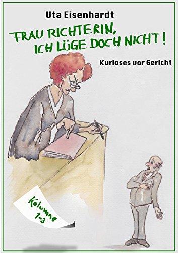 Frau Richterin, ich lüge doch nicht!: Kurioses vor Gericht (Kolumne 1)
