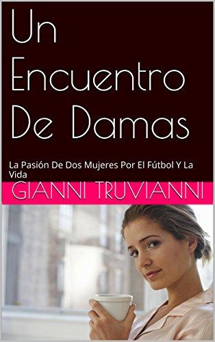 Un Encuentro De Damas: La Pasión De Dos Mujeres Por El Fútbol Y La Vida por Gianni Truvianni
