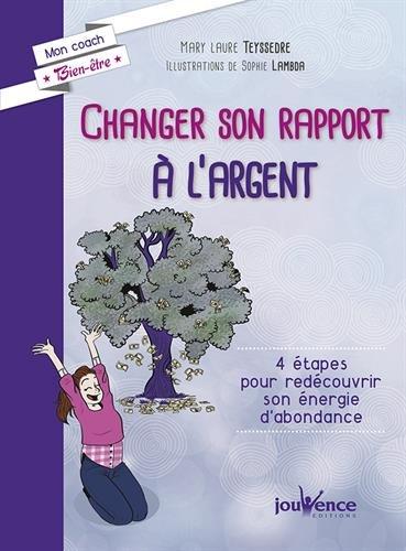 Changer son rapport à l'argent : 4 étapes pour redécouvrir son énergie d abondance par Mary-laure Teyssedre