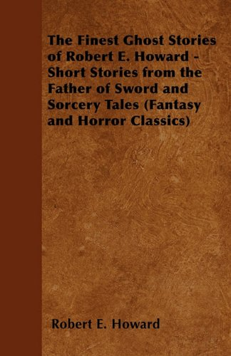 The Finest Ghost Stories of Robert E. Howard - Short Stories from the Father of Sword and Sorcery Tales (Fantasy and Horror Classics) Cover Image