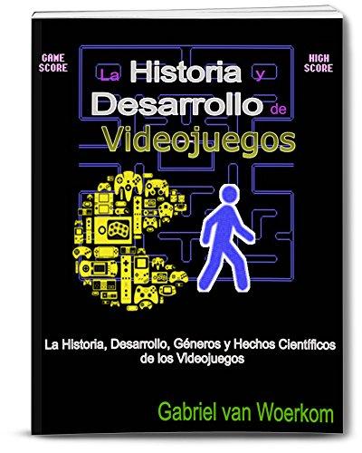 La Historia y Desarrollo de Videojuegos: La Historia, Desarrollo, Géneros y Hechos Científicos de los Videojuegos por Gabriel van Woerkom