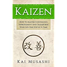 Kaizen: How To Master Continuous Improvement And Transform Your Life One Step At A Time (Mindset, Kaizen, Continuous Improvement, Self Discipline) (English Edition)