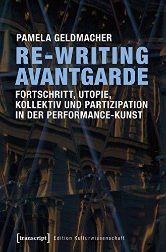Re-Writing Avantgarde: Fortschritt, Utopie, Kollektiv und Partizipation in der Performance-Kunst (Edition Kulturwissenschaft)