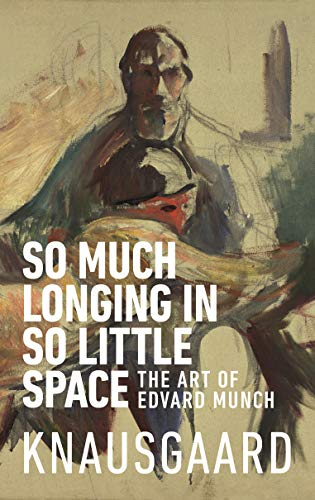 So Much Longing in So Little Space: The art of Edvard Munch